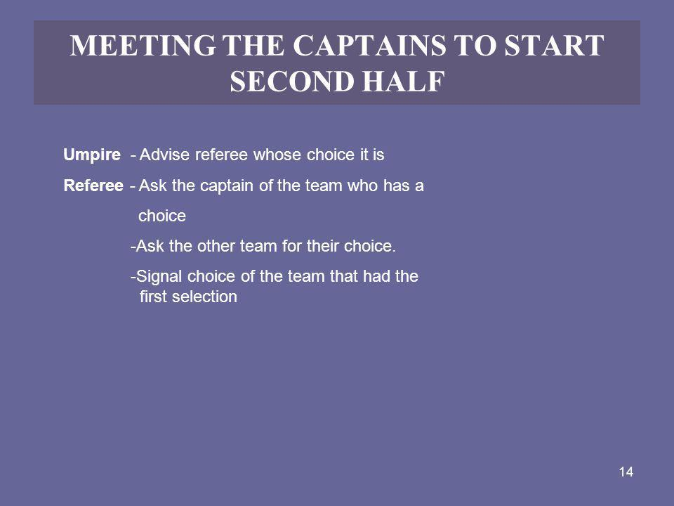14 MEETING THE CAPTAINS TO START SECOND HALF Umpire - Advise referee whose choice it is Referee - Ask the captain of the team who has a choice -Ask th