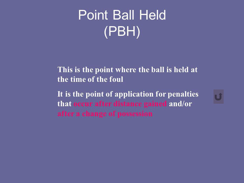 Point Ball Held (PBH) This is the point where the ball is held at the time of the foul It is the point of application for penalties that occur after d