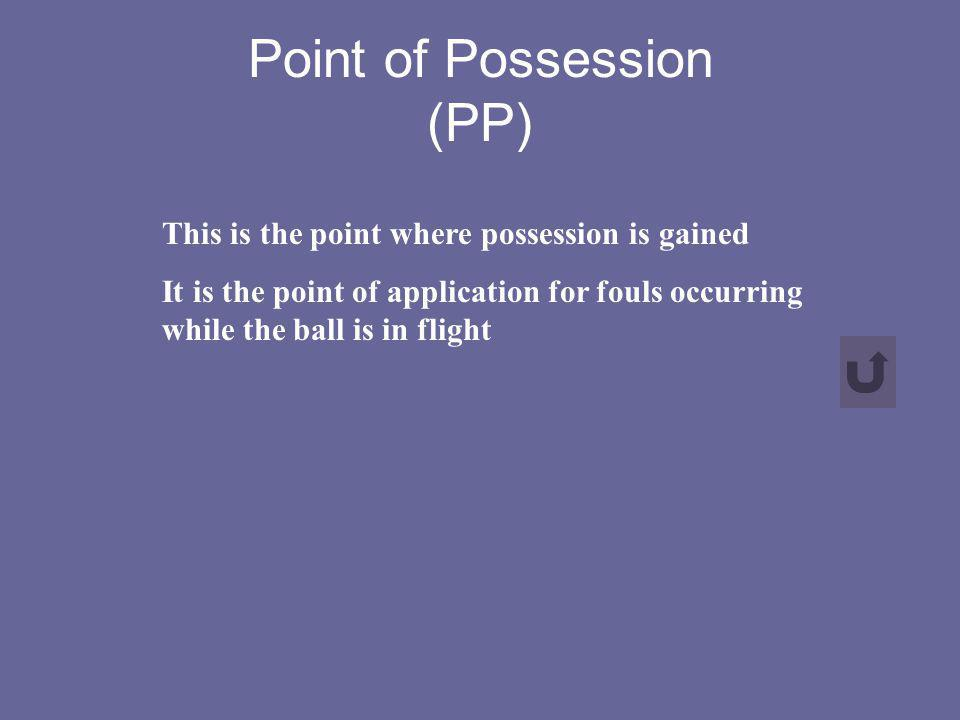 Point of Possession (PP) This is the point where possession is gained It is the point of application for fouls occurring while the ball is in flight