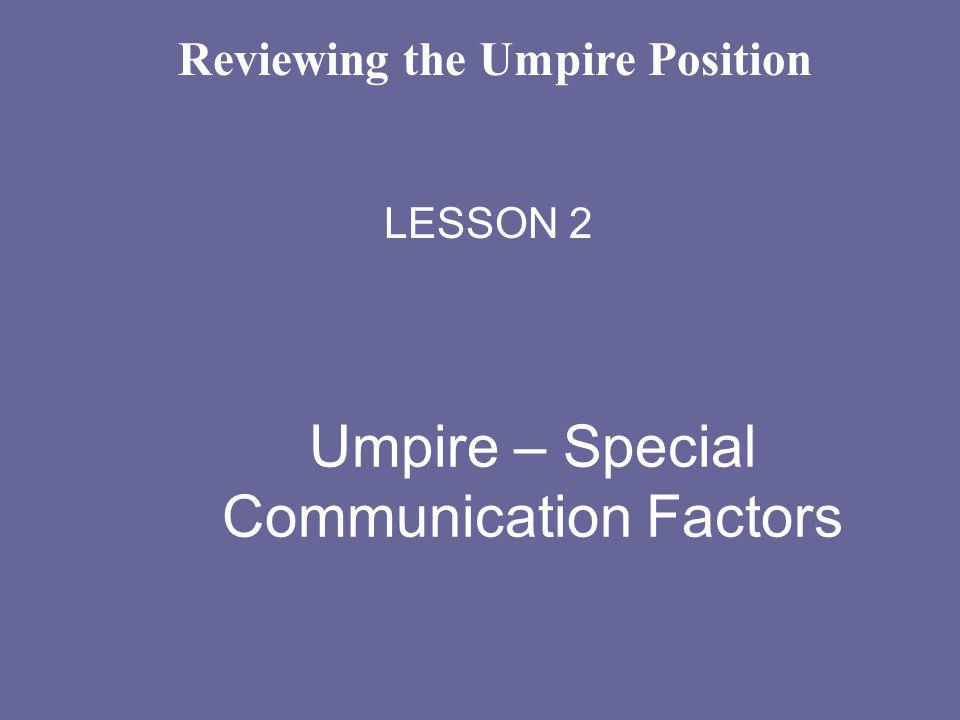 Umpire – Special Communication Factors LESSON 2 Reviewing the Umpire Position
