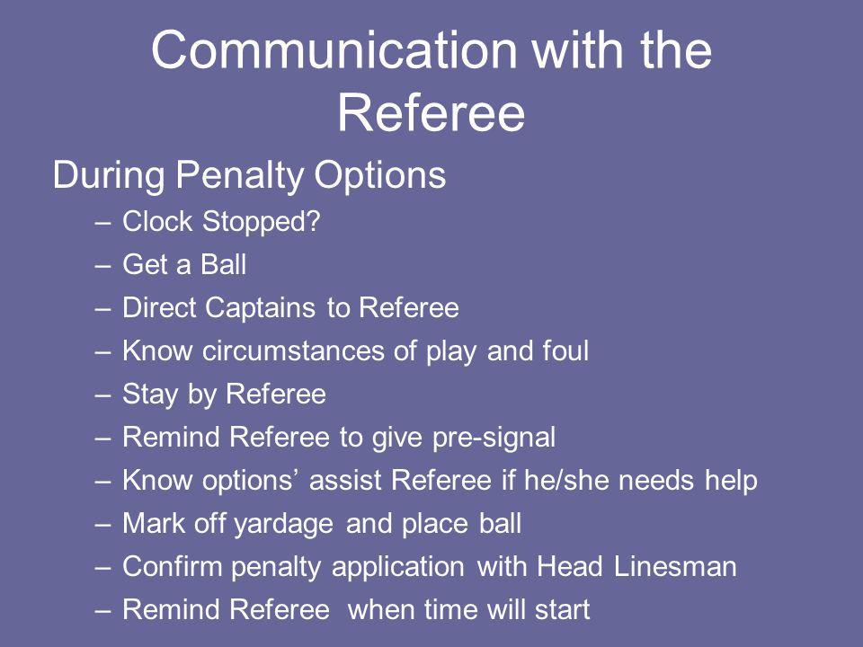 Communication with the Referee During Penalty Options –Clock Stopped? –Get a Ball –Direct Captains to Referee –Know circumstances of play and foul –St