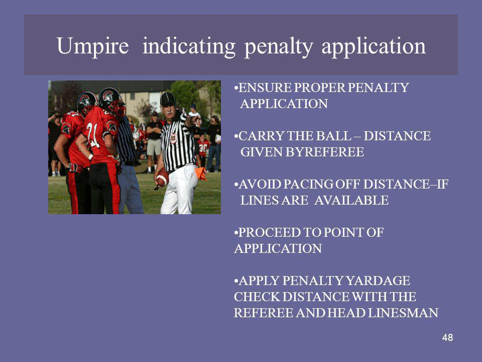 48 Umpire indicating penalty application ENSURE PROPER PENALTY APPLICATION CARRY THE BALL – DISTANCE GIVEN BYREFEREE AVOID PACING OFF DISTANCE–IF LINE