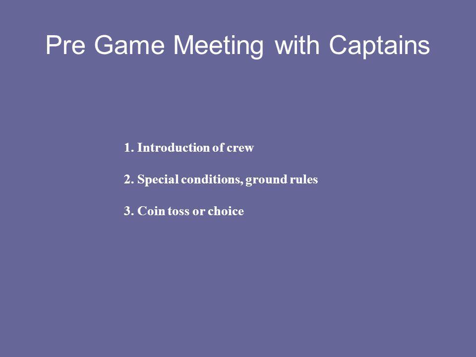 Pre Game Meeting with Captains 1. Introduction of crew 2. Special conditions, ground rules 3. Coin toss or choice