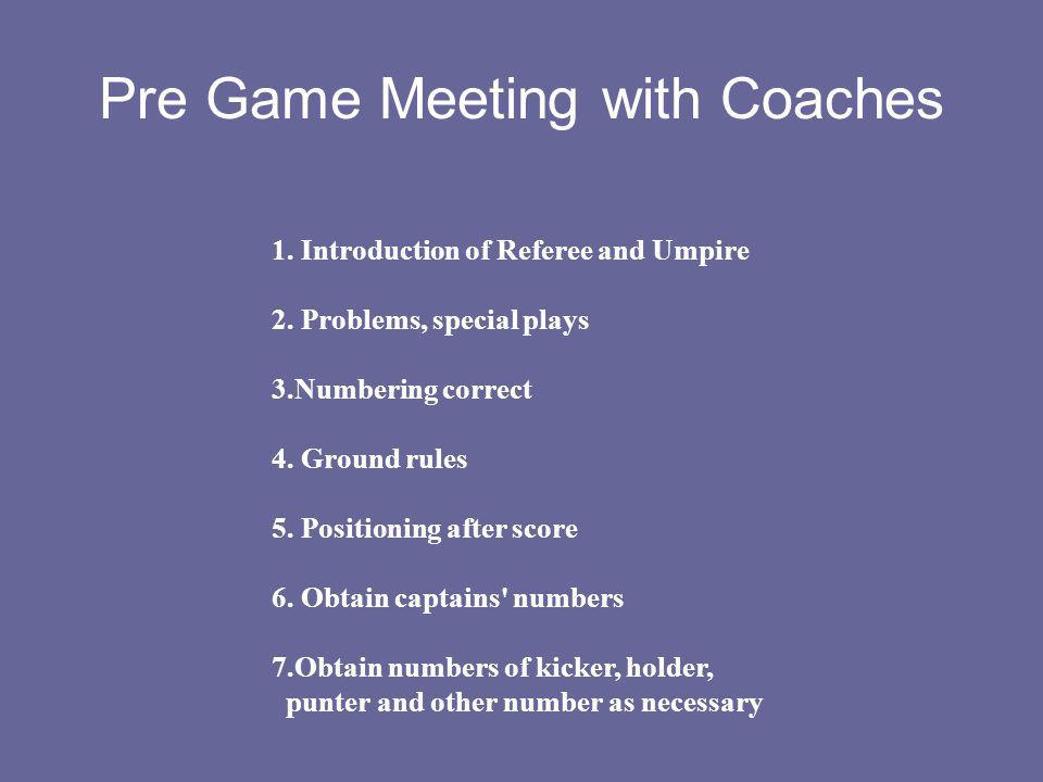 Pre Game Meeting with Coaches 1. Introduction of Referee and Umpire 2. Problems, special plays 3.Numbering correct 4. Ground rules 5. Positioning afte