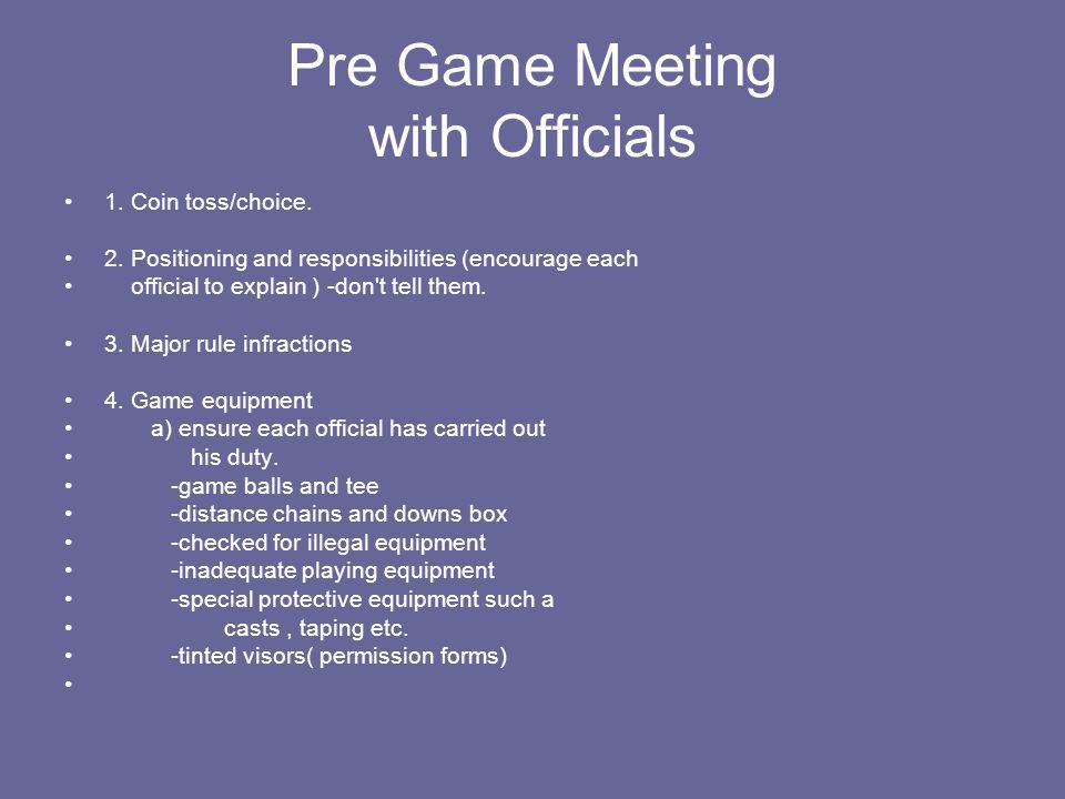 Pre Game Meeting with Officials 1. Coin toss/choice. 2. Positioning and responsibilities (encourage each official to explain ) -don't tell them. 3. Ma