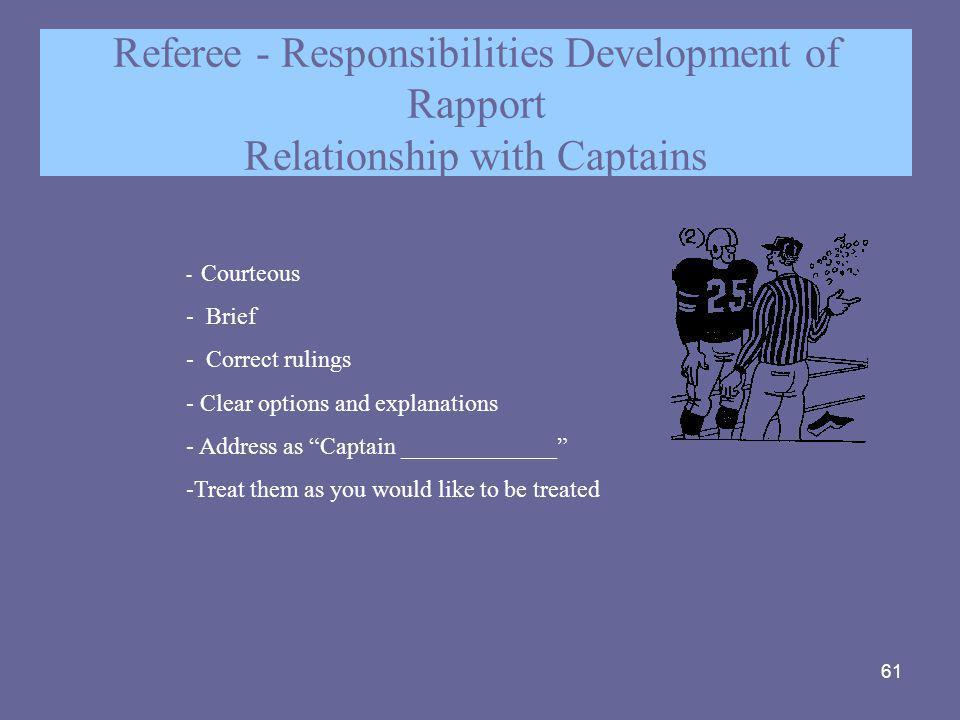 61 Referee - Responsibilities Development of Rapport Relationship with Captains - Courteous - Brief - Correct rulings - Clear options and explanations
