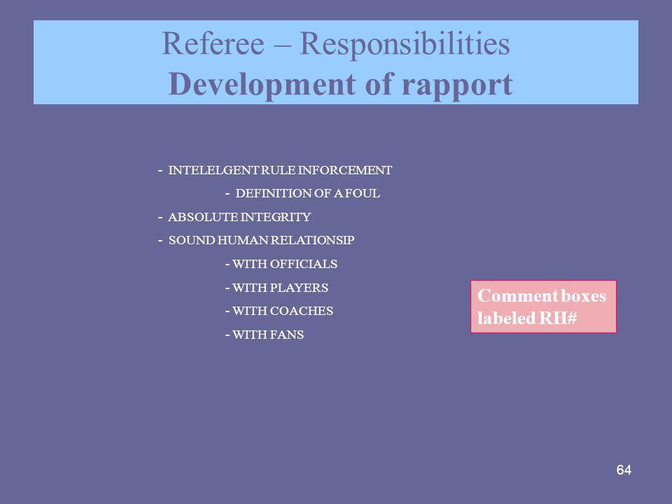 64 Referee – Responsibilities Development of rapport - INTELELGENT RULE INFORCEMENT - DEFINITION OF A FOUL - ABSOLUTE INTEGRITY - SOUND HUMAN RELATION