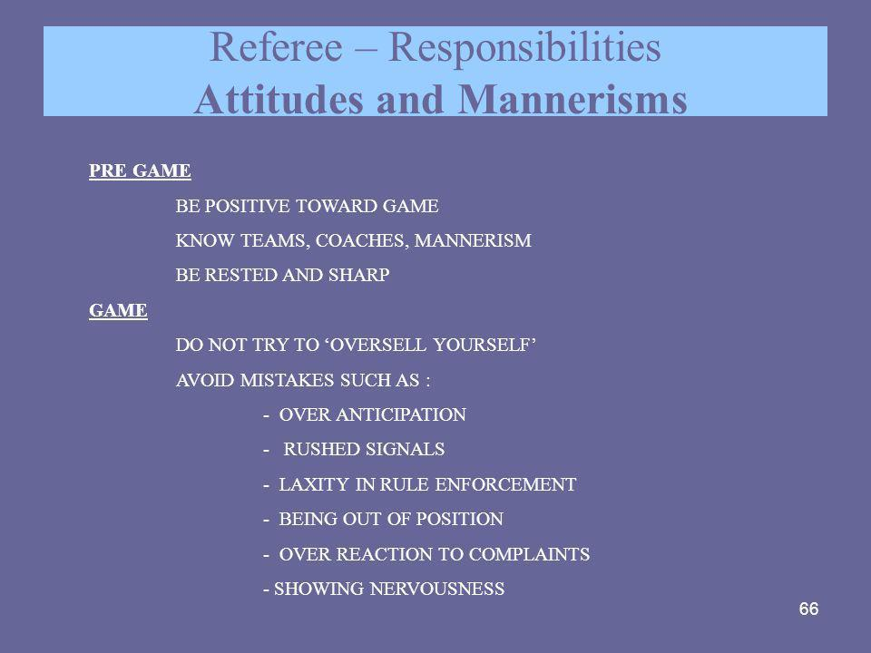 66 Referee – Responsibilities Attitudes and Mannerisms PRE GAME BE POSITIVE TOWARD GAME KNOW TEAMS, COACHES, MANNERISM BE RESTED AND SHARP GAME DO NOT
