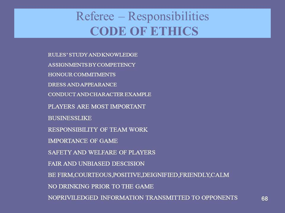 68 Referee – Responsibilities CODE OF ETHICS RULES' STUDY AND KNOWLEDGE ASSIGNMENTS BY COMPETENCY HONOUR COMMITMENTS DRESS AND APPEARANCE CONDUCT AND