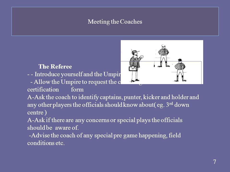 7 The Referee - - Introduce yourself and the Umpire - Allow the Umpire to request the coach sign the coach's certification form A-Ask the coach to ide
