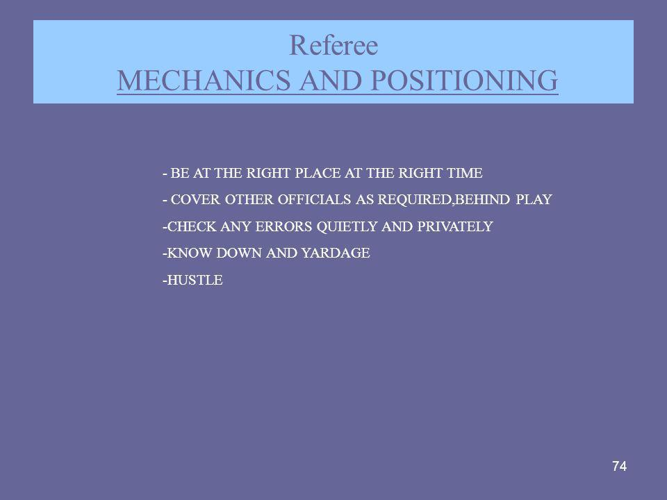 74 Referee MECHANICS AND POSITIONING - BE AT THE RIGHT PLACE AT THE RIGHT TIME - COVER OTHER OFFICIALS AS REQUIRED,BEHIND PLAY -CHECK ANY ERRORS QUIET