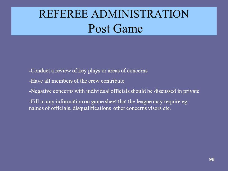96 REFEREE ADMINISTRATION Post Game - Conduct a review of key plays or areas of concerns -Have all members of the crew contribute -Negative concerns w