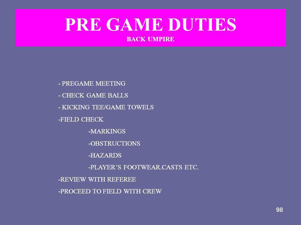 98 PRE GAME DUTIES BACK UMPIRE - PREGAME MEETING - CHECK GAME BALLS - KICKING TEE/GAME TOWELS -FIELD CHECK -MARKINGS -OBSTRUCTIONS -HAZARDS -PLAYER'S