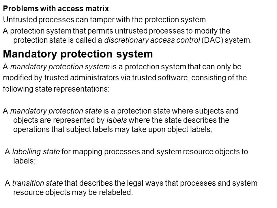 Problems with access matrix Untrusted processes can tamper with the protection system. A protection system that permits untrusted processes to modify