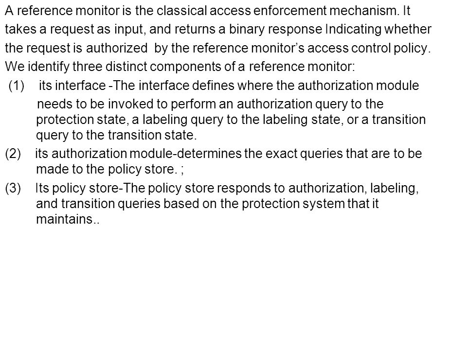 A reference monitor is the classical access enforcement mechanism. It takes a request as input, and returns a binary response Indicating whether the r