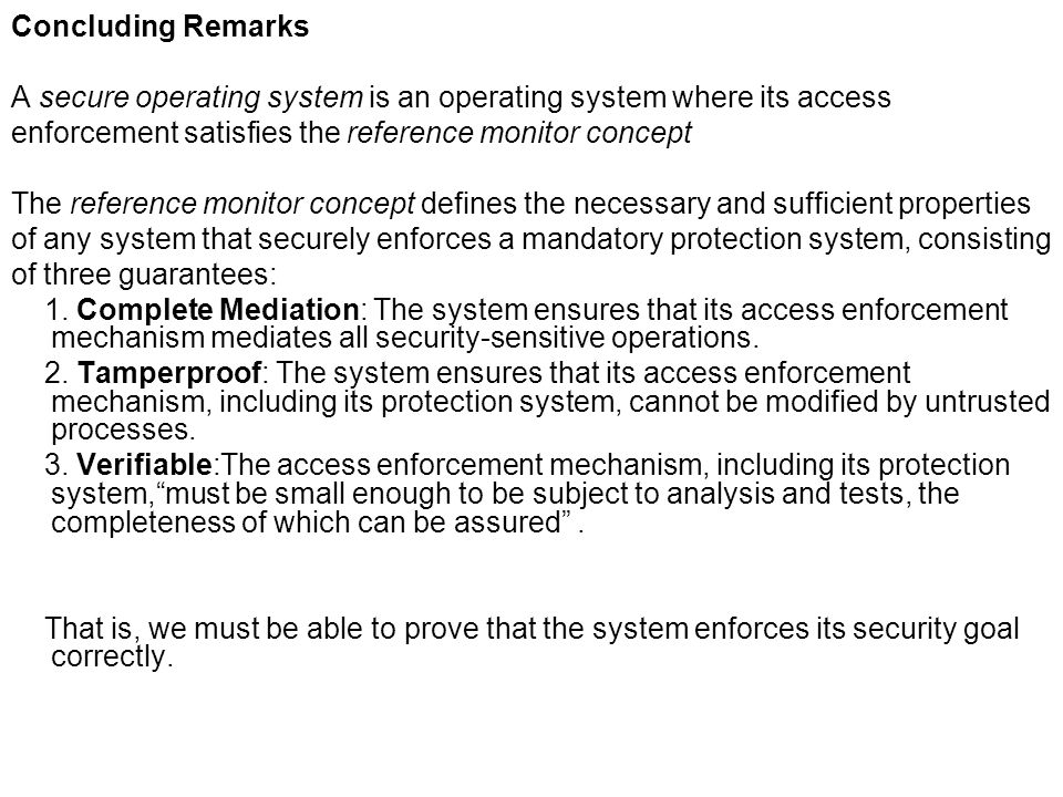 Concluding Remarks A secure operating system is an operating system where its access enforcement satisfies the reference monitor concept The reference
