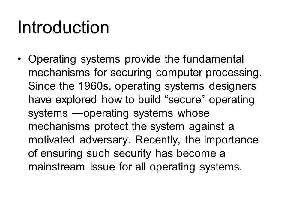 Introduction Operating systems provide the fundamental mechanisms for securing computer processing. Since the 1960s, operating systems designers have