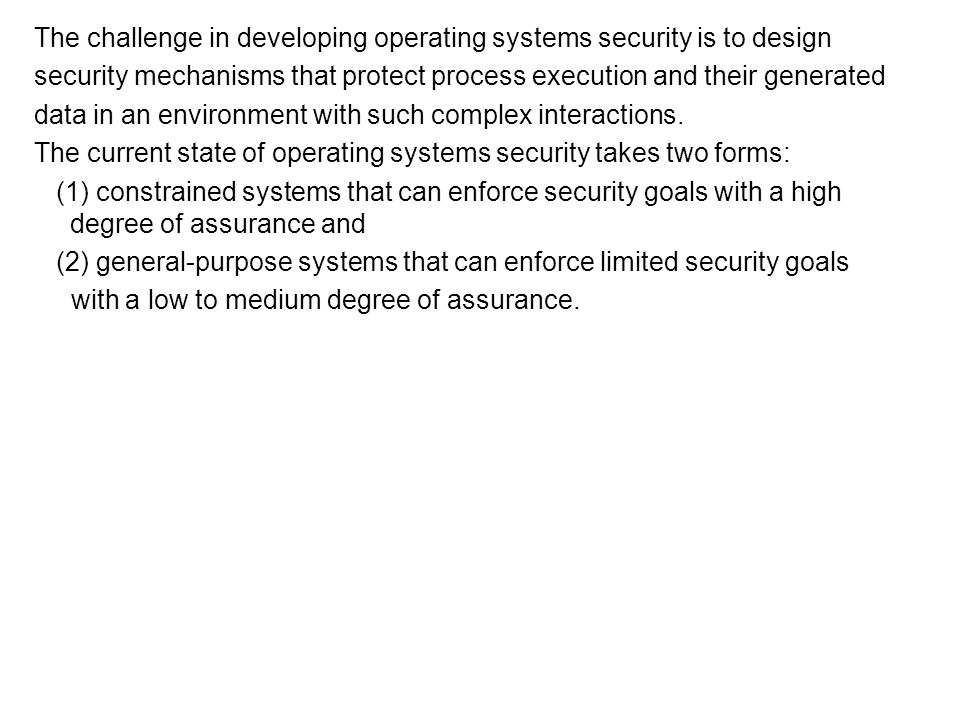Concluding Remarks A secure operating system is an operating system where its access enforcement satisfies the reference monitor concept The reference monitor concept defines the necessary and sufficient properties of any system that securely enforces a mandatory protection system, consisting of three guarantees: 1.