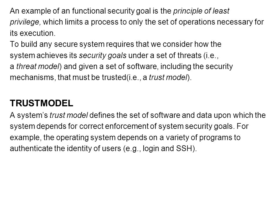 An example of an functional security goal is the principle of least privilege, which limits a process to only the set of operations necessary for its