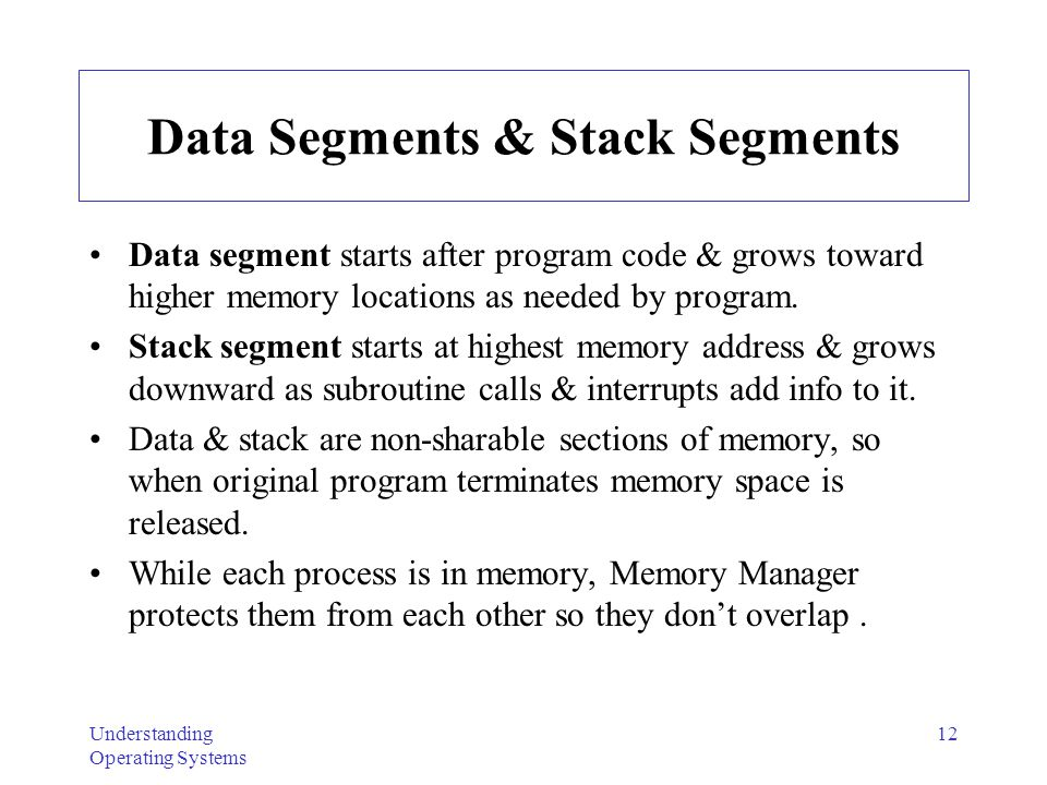 Understanding Operating Systems 12 Data Segments & Stack Segments Data segment starts after program code & grows toward higher memory locations as nee