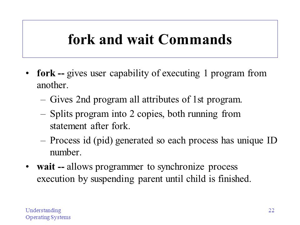 Understanding Operating Systems 22 fork and wait Commands fork -- gives user capability of executing 1 program from another. –Gives 2nd program all at