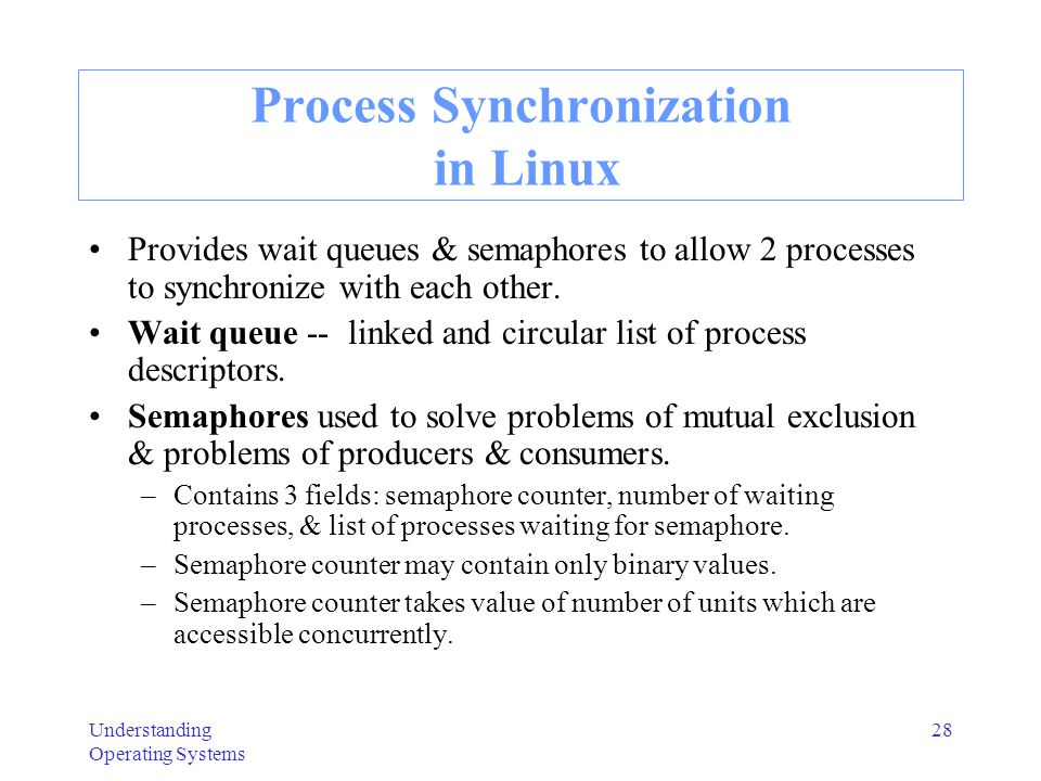 Understanding Operating Systems 28 Process Synchronization in Linux Provides wait queues & semaphores to allow 2 processes to synchronize with each ot