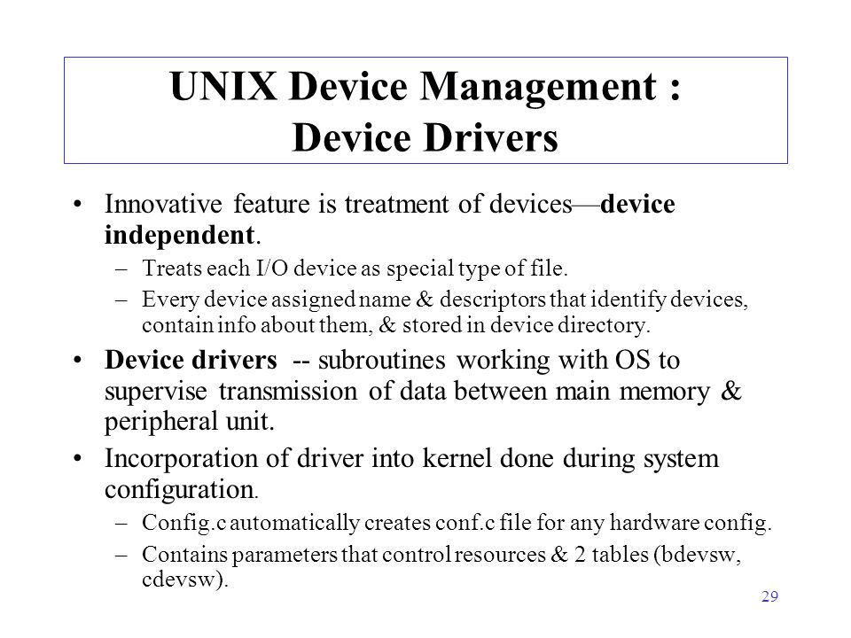 29 UNIX Device Management : Device Drivers Innovative feature is treatment of devices—device independent. –Treats each I/O device as special type of f