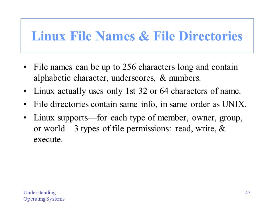 Understanding Operating Systems 45 Linux File Names & File Directories File names can be up to 256 characters long and contain alphabetic character, u