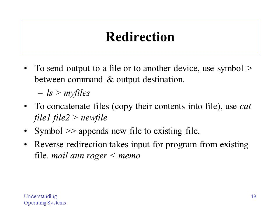 Understanding Operating Systems 49 Redirection To send output to a file or to another device, use symbol > between command & output destination. –ls >
