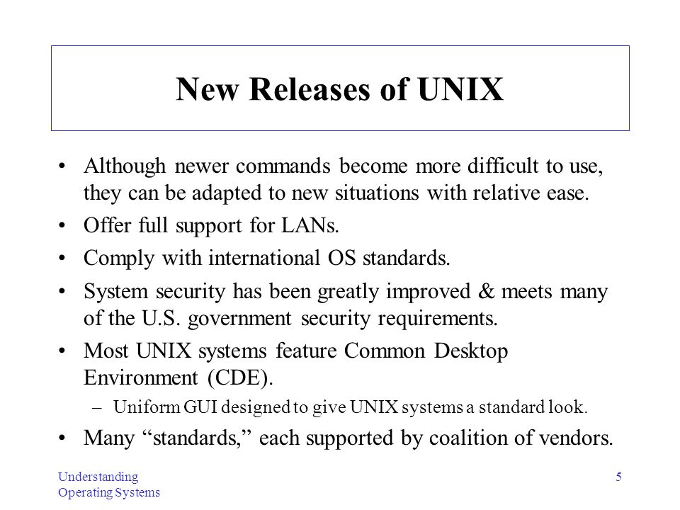 Understanding Operating Systems 5 New Releases of UNIX Although newer commands become more difficult to use, they can be adapted to new situations wit