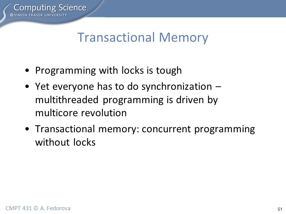 51 CMPT 431 © A. Fedorova Transactional Memory Programming with locks is tough Yet everyone has to do synchronization – multithreaded programming is d