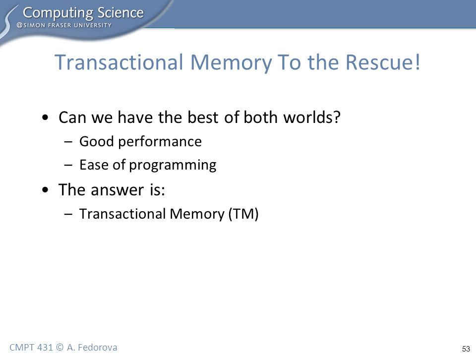 53 CMPT 431 © A. Fedorova Transactional Memory To the Rescue.