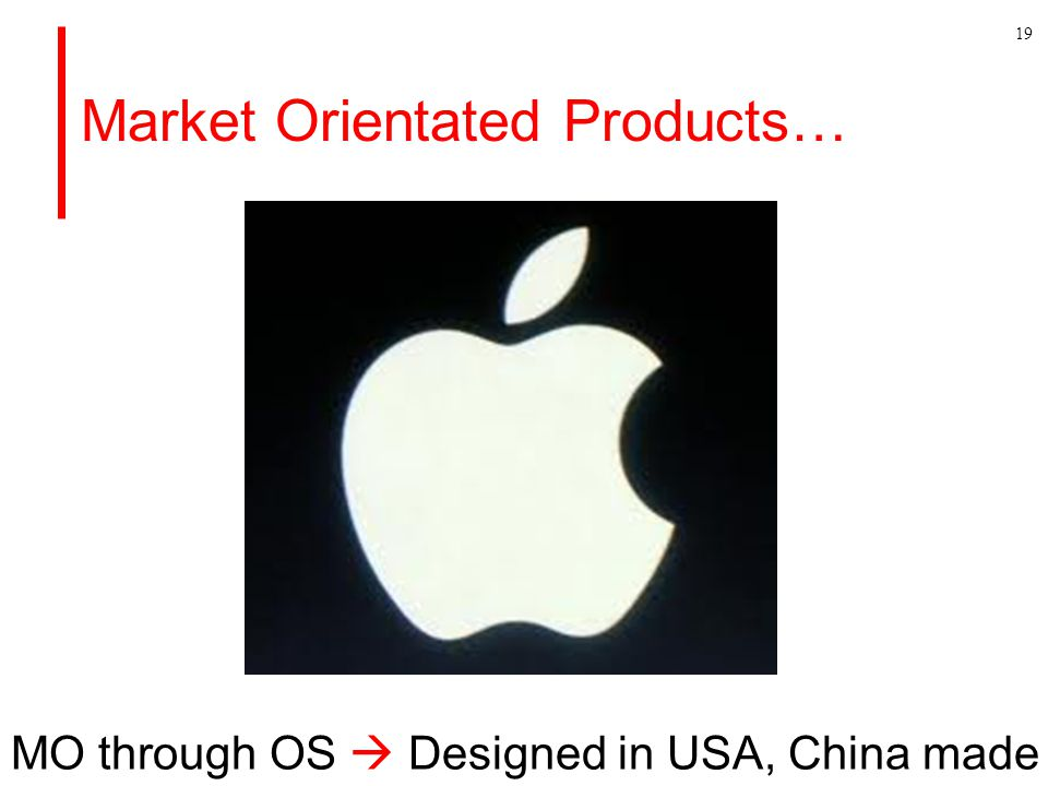 Market Orientated Products… 19 MO through OS  Designed in USA, China made