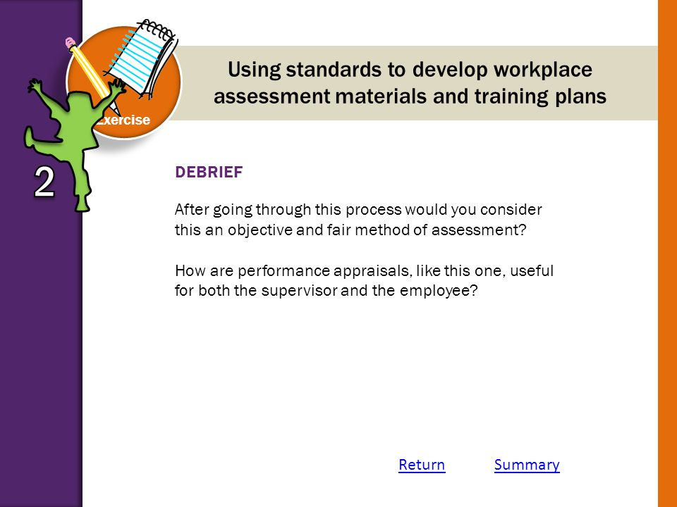 DEBRIEF Exercise Using standards to develop workplace assessment materials and training plans After going through this process would you consider this