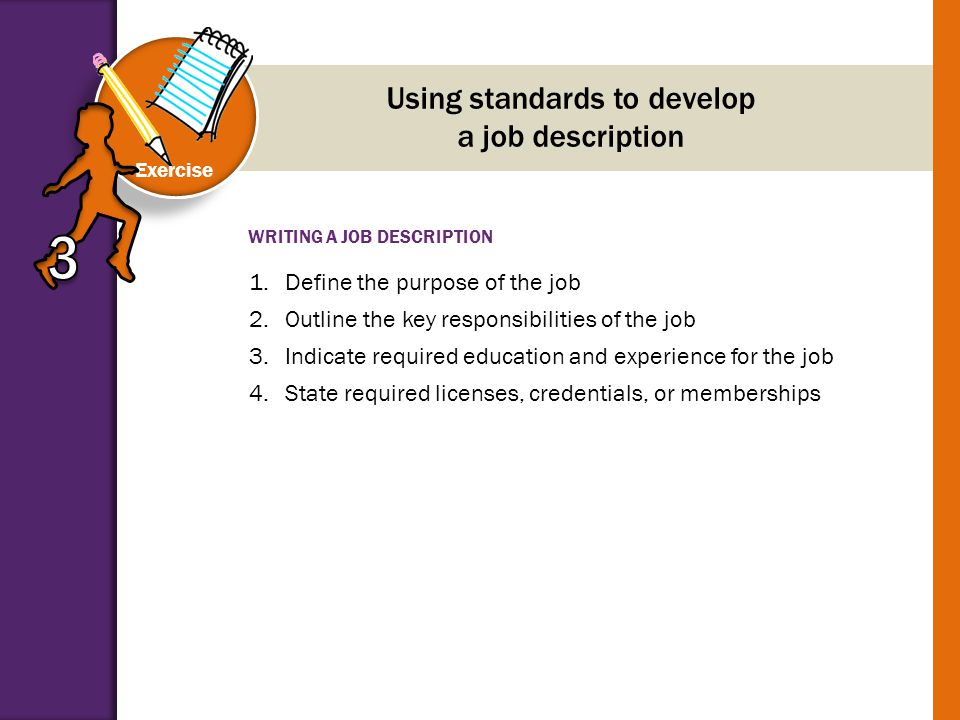 WRITING A JOB DESCRIPTION Exercise Using standards to develop a job description 1.Define the purpose of the job 2.Outline the key responsibilities of