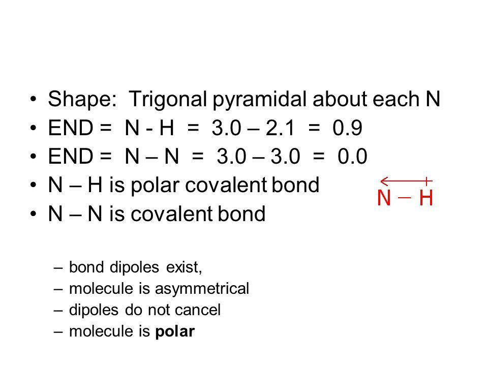 Shape: Trigonal pyramidal about each N END = N - H = 3.0 – 2.1 = 0.9 END = N – N = 3.0 – 3.0 = 0.0 N – H is polar covalent bond N – N is covalent bond –bond dipoles exist, –molecule is asymmetrical –dipoles do not cancel –molecule is polar