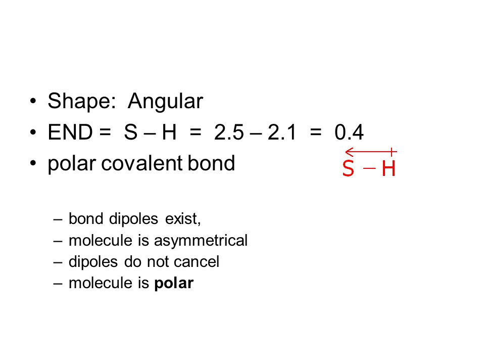 Shape: Angular END = S – H = 2.5 – 2.1 = 0.4 polar covalent bond –bond dipoles exist, –molecule is asymmetrical –dipoles do not cancel –molecule is polar