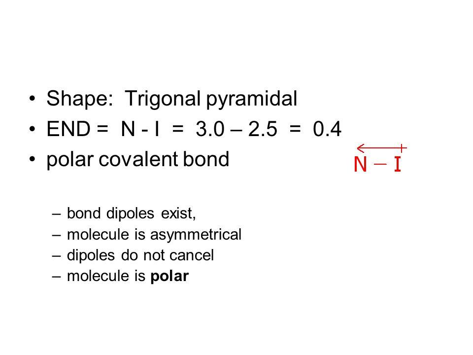 Shape: Trigonal pyramidal END = N - I = 3.0 – 2.5 = 0.4 polar covalent bond –bond dipoles exist, –molecule is asymmetrical –dipoles do not cancel –molecule is polar