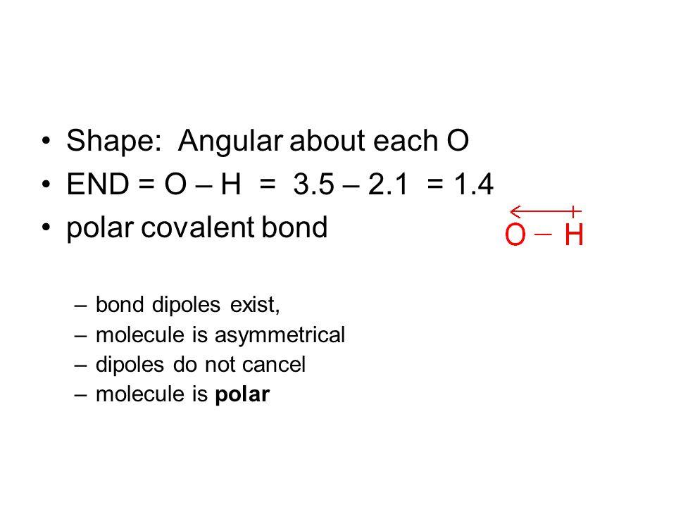 Shape: Angular about each O END = O – H = 3.5 – 2.1 = 1.4 polar covalent bond –bond dipoles exist, –molecule is asymmetrical –dipoles do not cancel –molecule is polar
