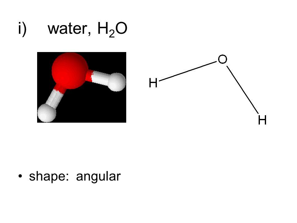 i)water, H 2 O shape: angular
