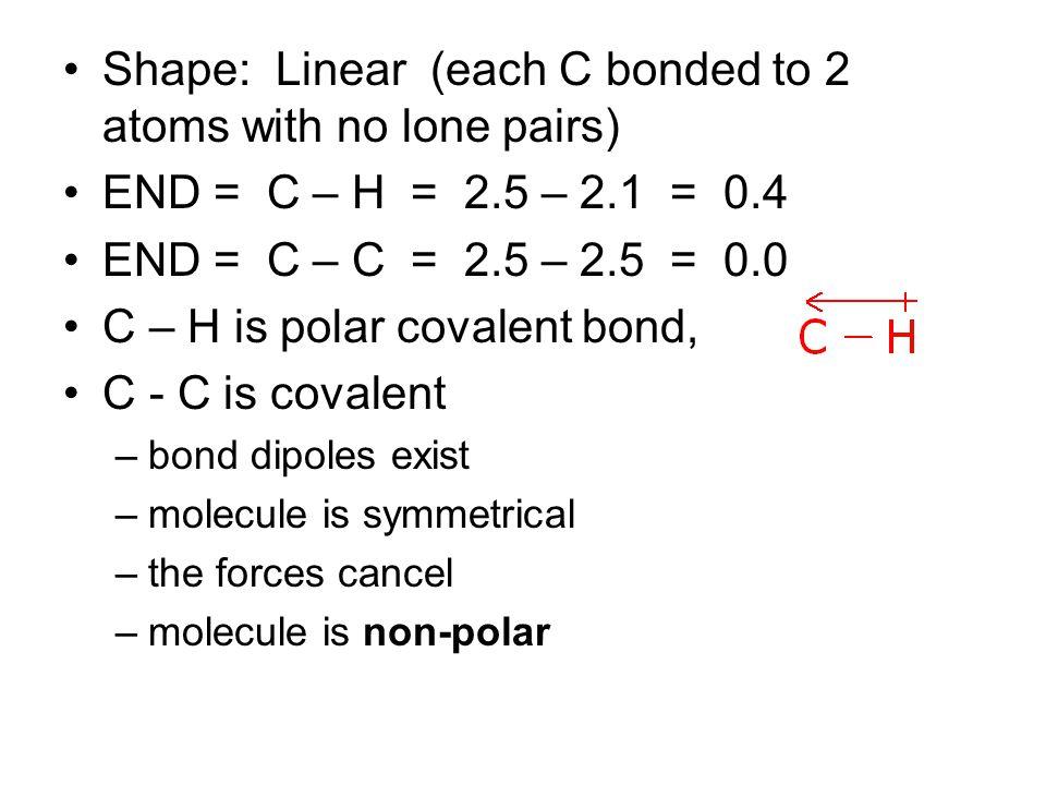 Shape: Linear (each C bonded to 2 atoms with no lone pairs) END = C – H = 2.5 – 2.1 = 0.4 END = C – C = 2.5 – 2.5 = 0.0 C – H is polar covalent bond, C - C is covalent –bond dipoles exist –molecule is symmetrical –the forces cancel –molecule is non-polar