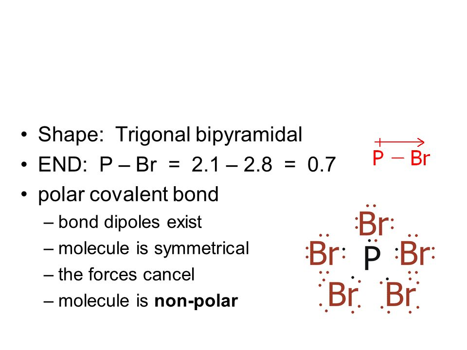 Shape: Trigonal bipyramidal END: P – Br = 2.1 – 2.8 = 0.7 polar covalent bond –bond dipoles exist –molecule is symmetrical –the forces cancel –molecule is non-polar