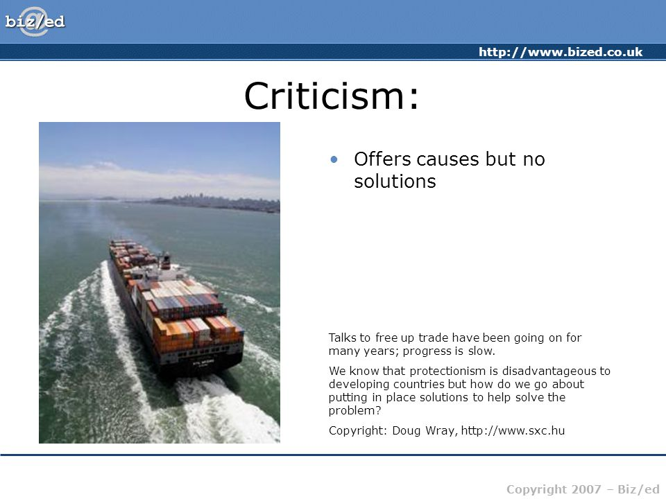 http://www.bized.co.uk Copyright 2007 – Biz/ed Criticism: Offers causes but no solutions Talks to free up trade have been going on for many years; pro