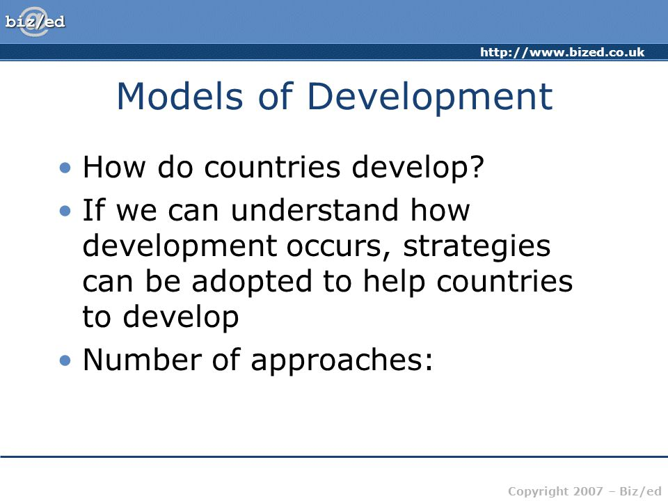 http://www.bized.co.uk Copyright 2007 – Biz/ed Models of Development How do countries develop? If we can understand how development occurs, strategies