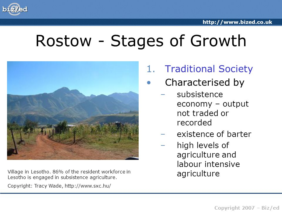 http://www.bized.co.uk Copyright 2007 – Biz/ed Rostow - Stages of Growth 1.Traditional Society Characterised by –subsistence economy – output not trad