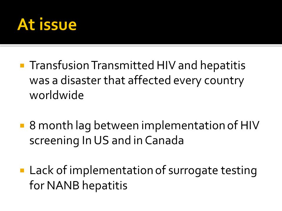  Transfusion Transmitted HIV and hepatitis was a disaster that affected every country worldwide  8 month lag between implementation of HIV screening