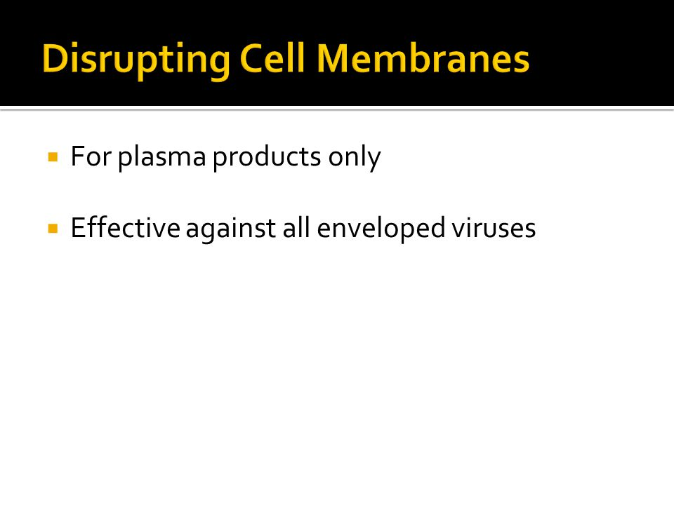  For plasma products only  Effective against all enveloped viruses