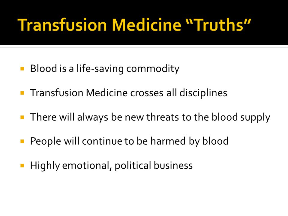  Blood is a life-saving commodity  Transfusion Medicine crosses all disciplines  There will always be new threats to the blood supply  People will