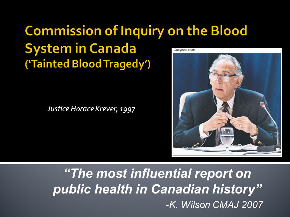 "Justice Horace Krever, 1997 ""The most influential report on public health in Canadian history"" -K. Wilson CMAJ 2007"