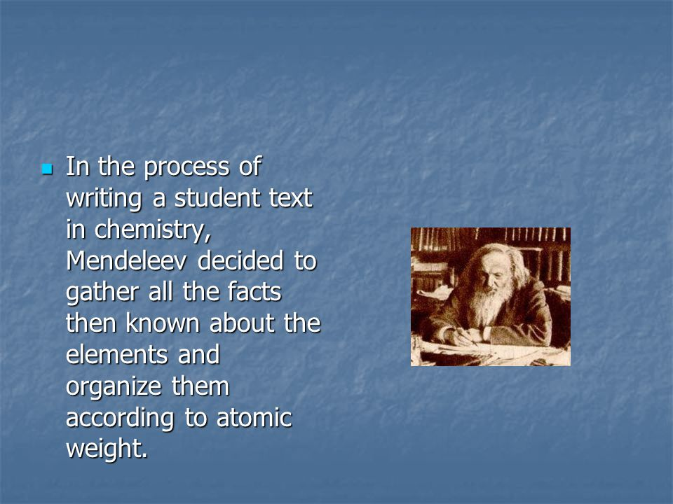 In the process of writing a student text in chemistry, Mendeleev decided to gather all the facts then known about the elements and organize them according to atomic weight.